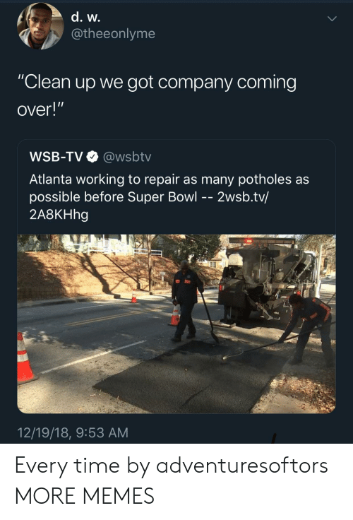 """Wsbtv: @theeonlyme  """"Clean up we got company coming  over!""""  WSB-TV@wsbtv  Atlanta working to repair as many potholes as  possible before Super Bowl - - 2wsb.tv/  2A8KHhg  12/19/18, 9:53 AM Every time by adventuresoftors MORE MEMES"""