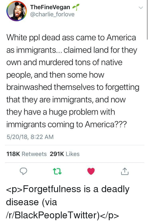 America, Ass, and Blackpeopletwitter: TheFineVegan  @charlie_forlove  White ppl dead ass came to America  as immigrants...claimed land for they  own and murdered tons of native  people, and then some how  brainwashed themselves to forgetting  that they are immigrants, and now  they have a huge problem with  immigrants coming to America??m  5/20/18, 8:22 AM  118K Retweets 291K Likes <p>Forgetfulness is a deadly disease (via /r/BlackPeopleTwitter)</p>