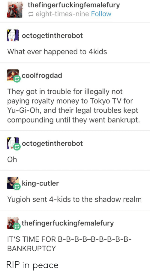 The Shadow Realm: thefingerfuckingfemalefury  eight-times-nine Follow  octogetintherobot  What ever happened to 4kids  coolfrogdad  They got in trouble for illegally not  paying royalty money to Tokyo TV for  Yu-Gi-Oh, and their legal troubles kept  compounding until they went bankrupt.  octogetintherobot  Oh  king-cutler  Yugioh sent 4-kids to the shadow realm  thefingerfuckingfemalefury  IT'S TIME FOR B-B-B-B-B-B-B-B-B  BANKRUPTCY RIP in peace