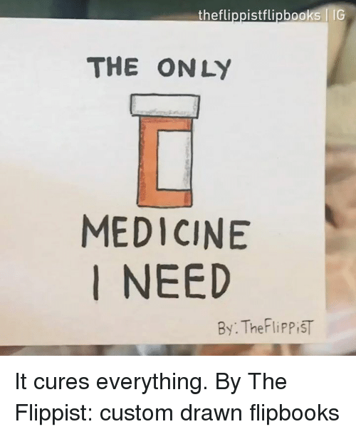 Dank, Medicine, and 🤖: theflippistflipbooks IG  THE ONLY  MEDICINE  I NEED  By: TheFliPPiST It cures everything.  By The Flippist: custom drawn flipbooks
