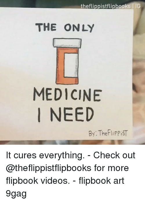 9gag, Memes, and Videos: theflippistflipbooksIG  THE ONLY  MEDICINE  I NEED  By: TheFliPP iST It cures everything. - Check out @theflippistflipbooks for more flipbook videos. - flipbook art 9gag