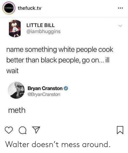 Bryan Cranston, White People, and Black: thefuck.tv  LITTLE BILL  @iambhuggins  name something white people cook  better than black people, go on... ill  wait  Bryan Cranston  @BryanCranston  meth Walter doesn't mess around.