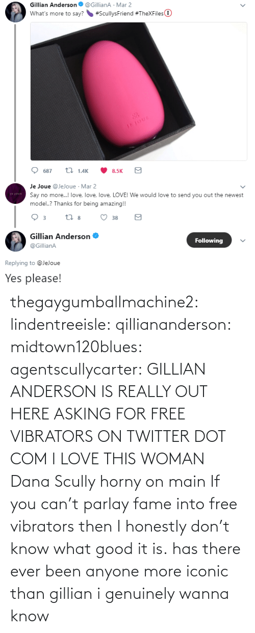 then: thegaygumballmachine2: lindentreeisle:  qilliananderson:  midtown120blues:  agentscullycarter:   GILLIAN ANDERSON IS REALLY OUT HERE ASKING FOR FREE VIBRATORS ON TWITTER   DOT COM  I LOVE THIS WOMAN  Dana Scully horny on main   If you can't parlay fame into free vibrators then I honestly don't know what good it is.    has there ever been anyone more iconic than gillian i genuinely wanna know