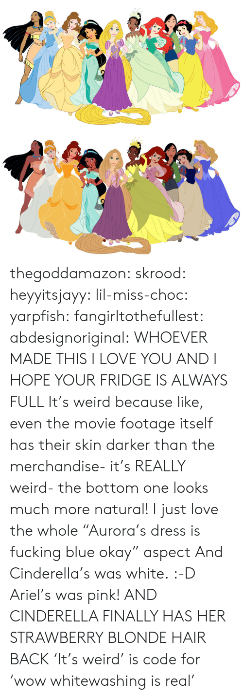 """Cinderella : thegoddamazon: skrood:  heyyitsjayy:  lil-miss-choc:  yarpfish:  fangirltothefullest:  abdesignoriginal:  WHOEVER MADE THIS I LOVE YOU AND I HOPE YOUR FRIDGE IS ALWAYS FULL  It's weird because like, even the movie footage itself has their skin darker than the merchandise- it's REALLY weird- the bottom one looks much more natural!  I just love the whole """"Aurora's dress is fucking blue okay"""" aspect  And Cinderella's was white. :-D  Ariel's was pink!  AND CINDERELLA FINALLY HAS HER STRAWBERRY BLONDE HAIR BACK  'It's weird' is code for 'wow whitewashing is real'"""
