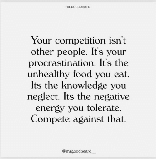 Energy, Food, and Knowledge: THEGOODQUOTE  Your competition isn't  other people. It's your  procrastination. It's the  unhealthy food you eat.  Its the knowledge you  neglect. Its the negative  energy you tolerate.  Compete against that.  @mrgoodbeard