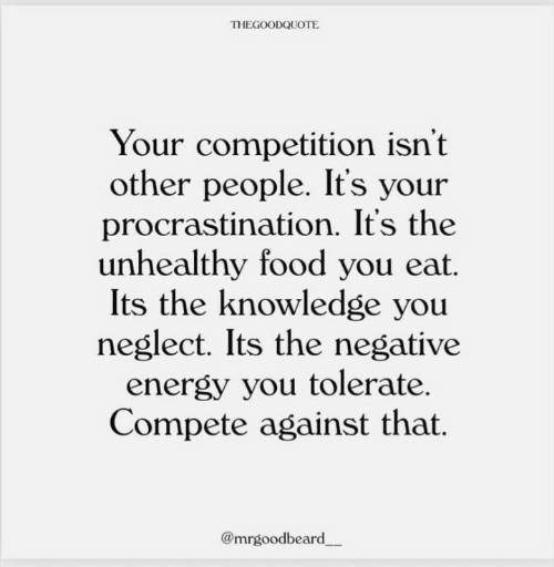 Procrastination: THEGOODQUOTE  Your competition isn't  other people. It's your  procrastination. It's the  unhealthy food you eat.  Its the knowledge you  neglect. Its the negative  energy you tolerate.  Compete against that.  @mrgoodbeard