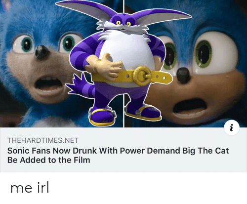 Sonic: THEHARDTIMES.NET  Sonic Fans Now Drunk With Power Demand Big The Cat  Be Added to the Film me irl