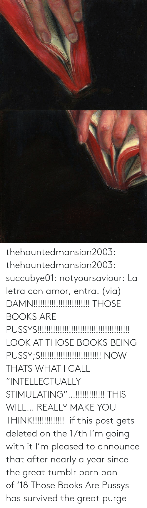 "Make You: thehauntedmansion2003: thehauntedmansion2003:  succubye01:  notyoursaviour:  La letra con amor, entra. (via)  DAMN!!!!!!!!!!!!!!!!!!!!!!!!! THOSE BOOKS ARE PUSSYS!!!!!!!!!!!!!!!!!!!!!!!!!!!!!!!!!!!!!!!!! LOOK AT THOSE BOOKS BEING PUSSY;S!!!!!!!!!!!!!!!!!!!!!!!!!!! NOW THATS WHAT I CALL ""INTELLECTUALLY STIMULATING""…!!!!!!!!!!!!! THIS WILL… REALLY MAKE YOU THINK!!!!!!!!!!!!!!   if this post gets deleted on the 17th I'm going with it  I'm pleased to announce that after nearly a year since the great tumblr porn ban of '18 Those Books Are Pussys has survived the great purge"