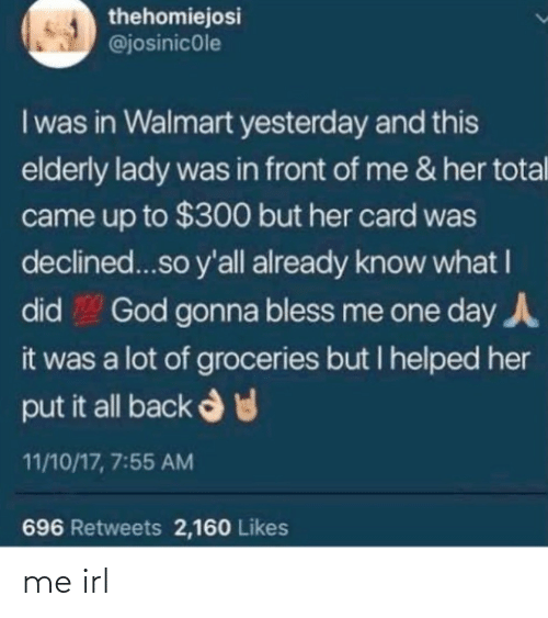 elderly: thehomiejosi  @josinicole  I was in Walmart yesterday and this  elderly lady was in front of me & her total  came up to $300 but her card was  declined...so y'all already know what I  God gonna bless me one day A  did  it was a lot of groceries but I helped her  put it all back d  11/10/17, 7:55 AM  696 Retweets 2,160 Likes me irl