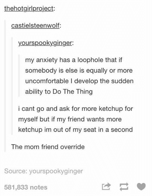 Funny, Tumblr, and Anxiety: thehotgirlproject:  castielsteenwolf:  yourspookyginger:  my anxiety has a loophole that if  somebody is else is equally or more  uncomfortable I develop the sudden  ability to Do The Thing  i cant go and ask for more ketchup for  myself but if my friend wants more  ketchup im out of my seat in a second  The mom friend override  Source: yourspookyginger  581,833 notes