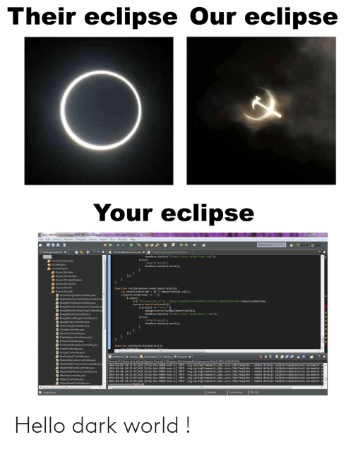 "File: Their eclipse Our eclipse  Your eclipse  O Java - bfs/src/main/webapp/WEB-INF/views/budgetbookentry/editbudgetstructure.jsp - Eclipse  File Edit Source Refactor Navigate Search Project Run Window Help  Quick Access  * : Java EE  Java  B *editbudgetstructure.jsp X A BudgeEntrySetupController.java  Package Explorer x  showDescription(""Please enter valid fund code"");  Jelse{  llalert(result);  showDescription(result);  A src/main/resources  E src/test/java  src/main/java  Ikpwc.bfs.data  A Ik.pwc.bfs.domain  H Ik.pwc.bfs.report.beans  Ik.pwc.bfs.service  Ik.pwc.bfs.util  A Ik.pwc.bfs.web  D AccountingHeadController.java  A ApplicationConversionServiceFactory  A BudgeEntrySetupController.java  A BudgetBookContentLineController.jav  D BudgetBookContentTypeController.ja  A BudgetBookController.java  A BudgetBookMergeController.java  D BudgetYearController.java  D ClassCofogController.java  D ClusterController.java  D DivisionController.java  D DojoResponseContainer.java  D DonorController.java  D FootnoteAllocationController.java  D FundsController.java  D GroupsController.java  D KeyContentController.java  D MasterFileClusterController.java  D MasterFileDonorlenderController.java  D MasterFileFundsController.java  D MasterFileMinistryController.java  D MinistryController.java  D ObjectController.java  A ObjectDetailController.java  });  function validateDonorLender(donorTextId){  var donorLenderCode - $(""#""+donorTextId).val();  if(donorLenderCode !- ){  $.ajax({  url:""${resources_ur1}/../donors/getDonorLenderDescription.htm?donorCode=""+donorLenderCode,  success:function(result){  if(result == ""error""){  changeToErrorTextBox(donorTextId);  showDescription(""Please enter valid donor code"");  }else{  //alert(result);  showDescription(result);  }); *  function  Problems a Javadoc Declaration Servers e Console x  Tomcat v7.0 Server at localhost [Apache Tomcat] C:\Program Files\Java\jre6\bin\javaw.exe (Feb 6, 2014, 11:38:29 AM)  2014-02-06 14:17:47,618 [http-bio-8888-exec-1] INFO Org.springframework.jdbc.core.JdbcTemplate  2014-02-06 14:17:47,618 [http-bio-8080-exec-1] INFO Org.springframework.jdbc.core. JdbcTemplate - Added default SqlReturnUpdateCount parameter na  2014-02-06 14:17:47,618 [http-bio-8888-exec-1] INFO org.springframework.jdbc.core. JdbcTemplate  2014-02-06 14:17:47,618 [http-bio-8080-exec-1] INFO  2014-02-06 14:17:47,618 [http-bio-8880-exec-1  2014-02-06 14:17:47,618 [http-bio-8880-exec-1] INFO org.springframework.jdbc.core. JdbcTemplate - Added default SqlReturnupdateCount parameter na  ------- --76466528  Added default SqlReturnupdateCount parameter n  Added default SqlReturnupdateCount parameter n  org.springframework.jdbc.core.JdbcTemplate - Added default SqlReturnUpdateCount parameter na  org.springframework.jdbc.core.JdbcTemplate - Added default SqlReturnUpdateCount parameter n  INFO  