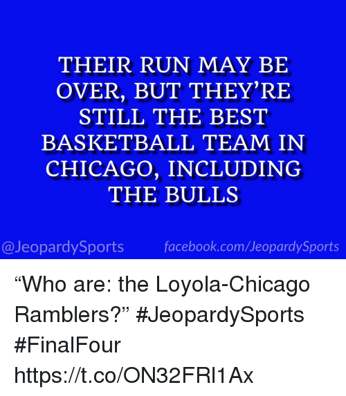 "loyola: THEIR RUN MAY BIE  OVER, BUT THEY'RE  STILL THE BEST  BASKETBALL TEAM IN  CHICAGO, INCLUDING  THE BULLS  @JeopardySports facebook.com/JeopardySports ""Who are: the Loyola-Chicago Ramblers?"" #JeopardySports #FinalFour https://t.co/ON32FRl1Ax"