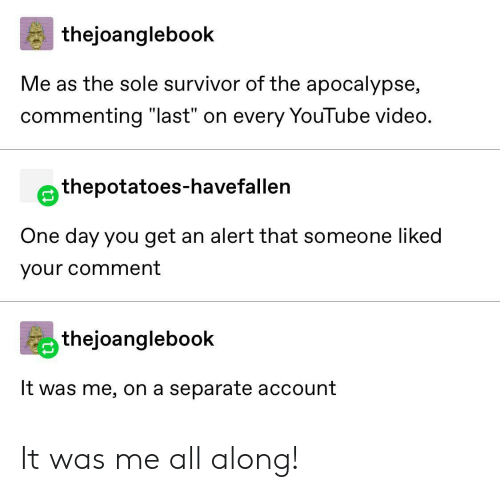 """alert: thejoanglebook  Me as the sole survivor of the apocalypse,  commenting """"last"""" on every YouTube video.  thepotatoes-havefallen  One day you get an alert that someone liked  your comment  thejoanglebook  It was me, on a separate account It was me all along!"""