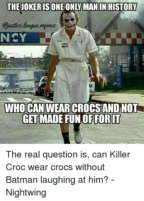 Killer Croc: THEJOKERISONE ONLY MAN IN HISTORY  ustice leagus.mpmes  NCY  WHO CAN WEAR  CROCSAND NOT  GET MADE FUN OFFORLT The real question is, can Killer Croc wear crocs without Batman laughing at him? -Nightwing