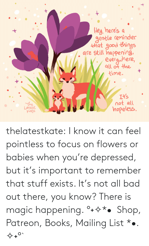 Stuff: thelatestkate:  I know it can feel pointless to focus on flowers or babies when you're depressed, but it's important to remember that stuff exists. It's not all bad out there, you know? There is magic happening. °˖✧*•  Shop, Patreon, Books, Mailing List *•. ✧˖°`