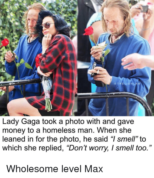 "gaga: @THELIONLA  Lady Gaga took a photo with and gave  money to a homeless man. When she  leaned in for the photo, he said ""I smell"" to  which she replied, ""Don't worry, I smell too."" Wholesome level Max"