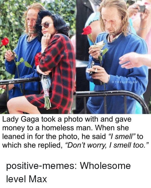 "gaga: @THELIONLA  Lady Gaga took a photo with and gave  money to a homeless man. When she  leaned in for the photo, he said ""I smell"" to  which she replied, ""Don't worry, I smell too."" positive-memes:  Wholesome level Max"