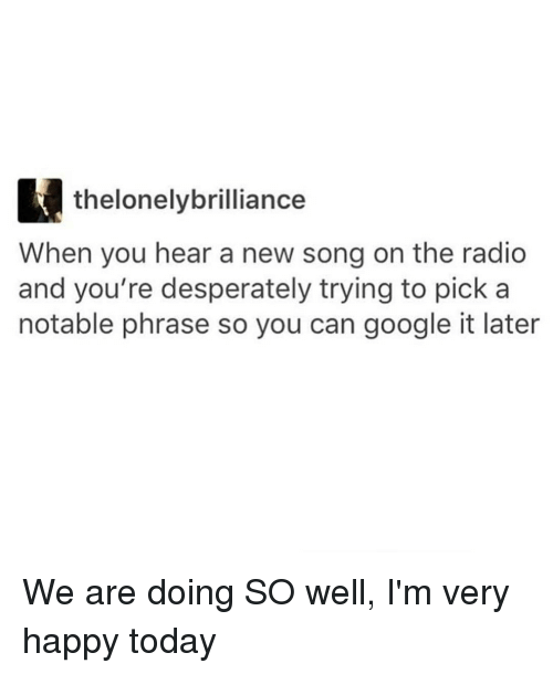 Notability: thelonelybrilliance  When you hear a new song on the radio  and you're desperately trying to pick a  notable phrase so you can google it later We are doing SO well, I'm very happy today