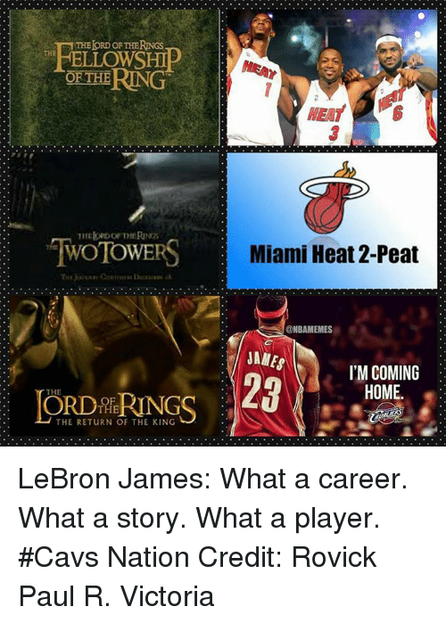return of the king: THEloRDOF THERNGs  THE  ELLOWSHIP  OF THE RING  TWOTOWERS  THE  THE RETuRN OF THE KING  Miami Heat 2-Peat  SONBAMEMES  JAMES  I'M COMING  28  HOME LeBron James: What a career. What a story. What a player. #Cavs Nation Credit: Rovick Paul R. Victoria