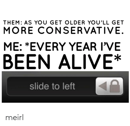 slide: THEM: AS YoU GET OLDER YOU'LL GET  MORE CONSERVATIVE.  ME: *EVERY YEAR I'VE  BEEN ALIVE*  slide to left meirl