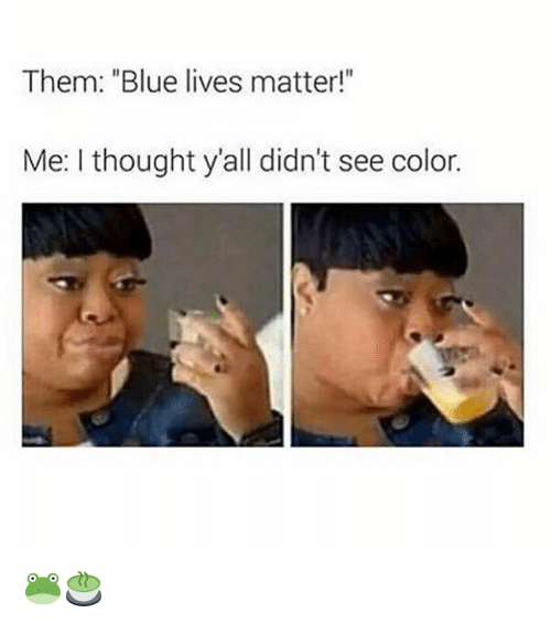 """Memes, Blue, and Thought: Them: """"Blue lives matter!""""  Me: I thought y'all didn't see color. 🐸🍵"""