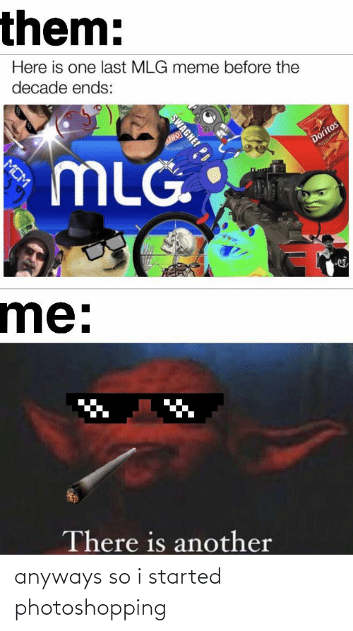Mlg Meme: them:  Here is one last MLG meme before the  decade ends:  Doritos  MLG  me:  There is another  SWAGNE!  MCM anyways so i started photoshopping