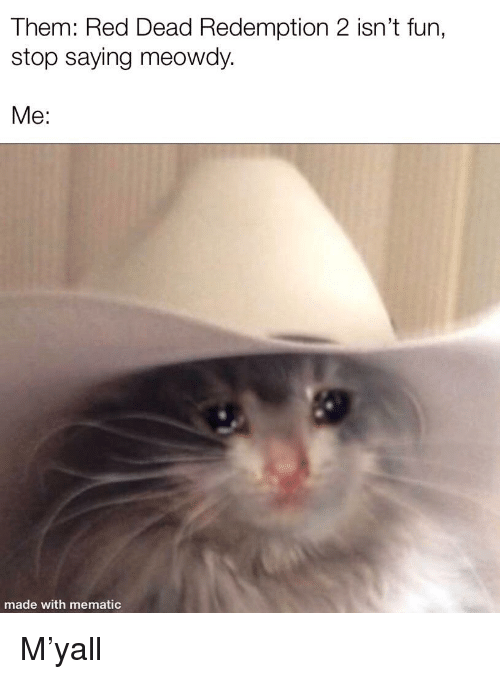 Funny, Red Dead Redemption, and Red Dead: Them: Red Dead Redemption 2 isn't fun,  stop saying meowdy.  Me:  made with mematic
