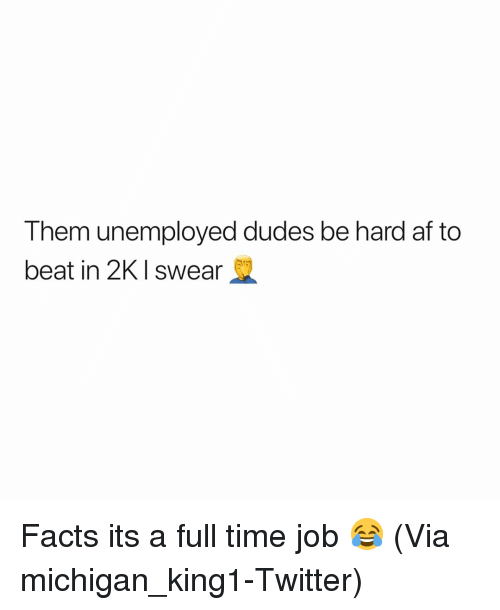 Af, Basketball, and Facts: Them unemployed dudes be hard af to  beat in 2KI swear Facts its a full time job 😂 (Via ‪michigan_king1-Twitter)