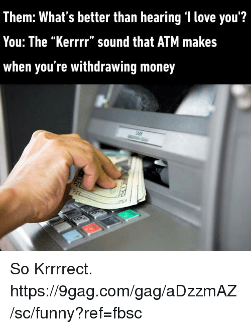 "♂: Them: What's better than hearing 'I love you'?  You: The ""Kerrrr"" sound that ATM makes  When you re withdrawing money So Krrrrect. https://9gag.com/gag/aDzzmAZ/sc/funny?ref=fbsc"