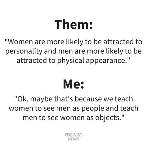 """Memes, News, and Women: Them:  """"Women are more likely to be attracted to  personality and men are more likely to be  attracted to physical appearance.""""  Me:  """"Ok. maybe that's because we teach  women to see men as people and teach  men to see women as objects.""""  FEMINIST  NEWS"""