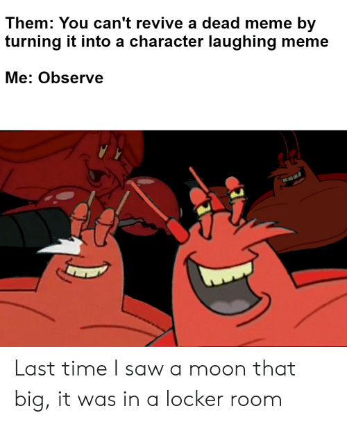 Laughing Meme: Them: You can't revive a dead meme by  turning it into a character laughing meme  Me: Observe Last time I saw a moon that big, it was in a locker room
