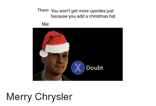 Christmas, Chrysler, and Doubt: Them: You won't get more upvotes just  because you add a christmas hat  Me:  Doubt Merry Chrysler