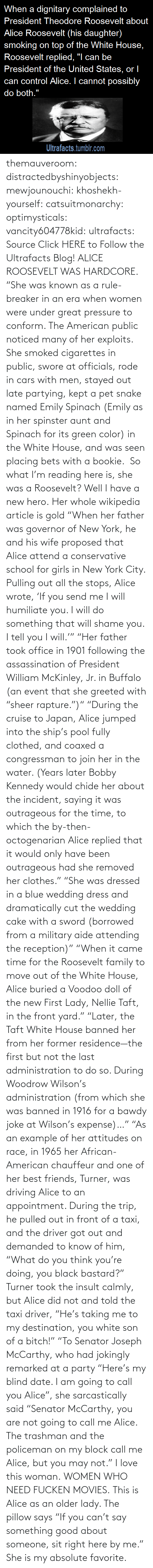 "Clothes: themauveroom: distractedbyshinyobjects:  mewjounouchi:  khoshekh-yourself:  catsuitmonarchy:  optimysticals:  vancity604778kid:  ultrafacts:     Source Click HERE to Follow the Ultrafacts Blog!     ALICE ROOSEVELT WAS HARDCORE. ""She was known as a rule-breaker in an era when women were under great pressure to conform. The American public noticed many of her exploits. She smoked cigarettes in public, swore at officials, rode in cars with men, stayed out late partying, kept a pet snake named Emily Spinach (Emily as in her spinster aunt and Spinach for its green color) in the White House, and was seen placing bets with a bookie.    So what I'm reading here is, she was a Roosevelt?  Well I have a new hero.  Her whole wikipedia article is gold ""When her father was governor of New York, he and his wife proposed that Alice attend a conservative school for girls in New York City. Pulling out all the stops, Alice wrote, 'If you send me I will humiliate you. I will do something that will shame you. I tell you I will.'"" ""Her father took office in 1901 following the assassination of President William McKinley, Jr. in Buffalo (an event that she greeted with ""sheer rapture."")"" ""During the cruise to Japan, Alice jumped into the ship's pool fully clothed, and coaxed a congressman to join her in the water. (Years later Bobby Kennedy would chide her about the incident, saying it was outrageous for the time, to which the by-then-octogenarian Alice replied that it would only have been outrageous had she removed her clothes."" ""She was dressed in a blue wedding dress and dramatically cut the wedding cake with a sword (borrowed from a military aide attending the reception)"" ""When it came time for the Roosevelt family to move out of the White House, Alice buried a Voodoo doll of the new First Lady, Nellie Taft, in the front yard."" ""Later, the Taft White House banned her from her former residence—the first but not the last administration to do so. During Woodrow Wilson's administration (from which she was banned in 1916 for a bawdy joke at Wilson's expense)…"" ""As an example of her attitudes on race, in 1965 her African-American chauffeur and one of her best friends, Turner, was driving Alice to an appointment. During the trip, he pulled out in front of a taxi, and the driver got out and demanded to know of him, ""What do you think you're doing, you black bastard?"" Turner took the insult calmly, but Alice did not and told the taxi driver, ""He's taking me to my destination, you white son of a bitch!"" ""To Senator Joseph McCarthy, who had jokingly remarked at a party ""Here's my blind date. I am going to call you Alice"", she sarcastically said ""Senator McCarthy, you are not going to call me Alice. The trashman and the policeman on my block call me Alice, but you may not.""  I love this woman.  WOMEN WHO NEED FUCKEN MOVIES.   This is Alice as an older lady. The pillow says ""If you can't say something good about someone, sit right here by me.""  She is my absolute favorite."