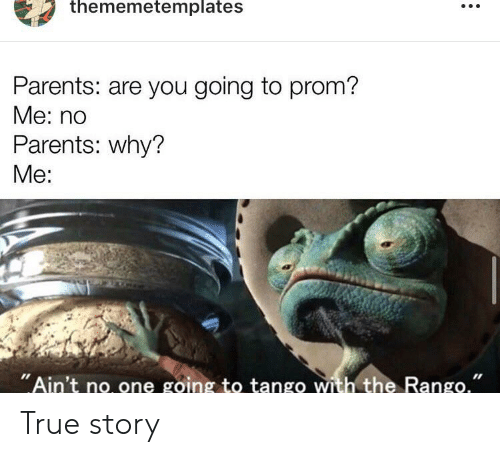 """Funny, Parents, and True: thememetemplates  Parents: are you going to prom?  Me: no  Parents: why?  Me:  """"Ain't no one going to tango with the Rango."""" True story"""