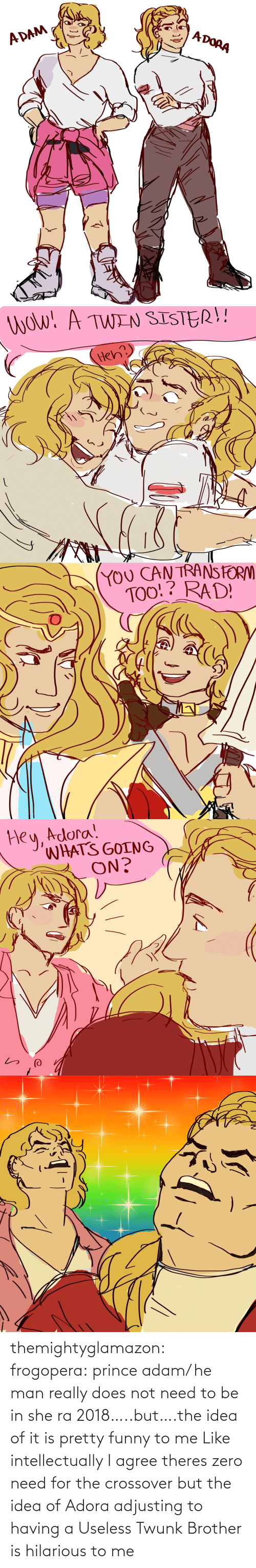 He-Man: themightyglamazon: frogopera: prince adam/ he man really does not need to be in she ra 2018…..but….the idea of it is pretty funny to me   Like intellectually I agree theres zero need for the crossover but the idea of Adora adjusting to having a Useless Twunk Brother is hilarious to me
