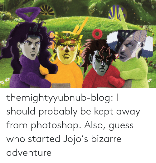 Jojo: themightyyubnub-blog:  I should probably be kept away from photoshop.  Also, guess who started Jojo's bizarre adventure