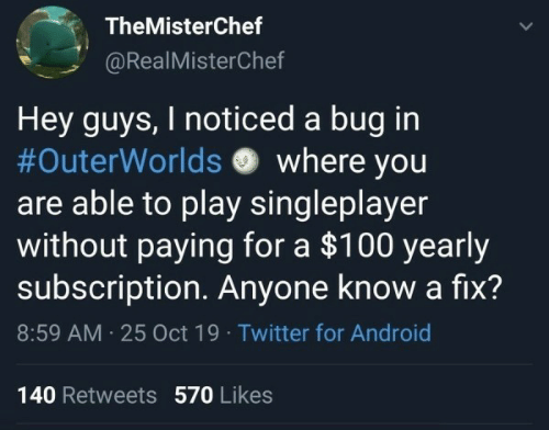 Anyone Know: TheMisterChef  @RealMisterChef  Hey guys, I noticed a bug in  #OuterWorlds where you  are able to play singleplayer  without paying for a $100 yearly  subscription Anyone know a fix?  8:59 AM 25 Oct 19 Twitter for Android  140 Retweets 570 Likes  >