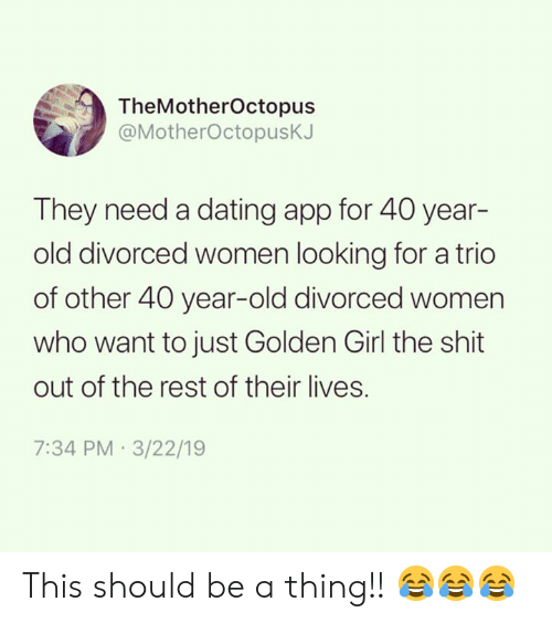 40 Year Old: TheMotherOctopus  @MotherOctopusK.  They need a dating app for 40 year-  old divorced women looking for a trio  of other 40 year-old divorced women  who want to just Golden Girl the shit  out of the rest of their lives.  7:34 PM 3/22/19 This should be a thing!! 😂😂😂