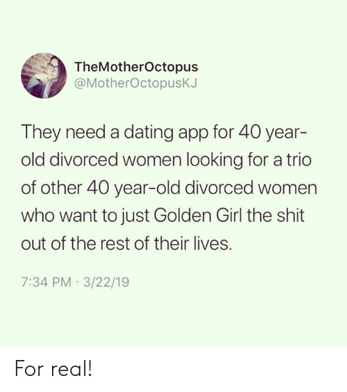 40 Year Old: TheMotherOctopus  @MotherOctopusK.  They need a dating app for 40 year-  old divorced women looking for a trio  of other 40 year-old divorced women  who want to just Golden Girl the shit  out of the rest of their lives.  7:34 PM 3/22/19 For real!