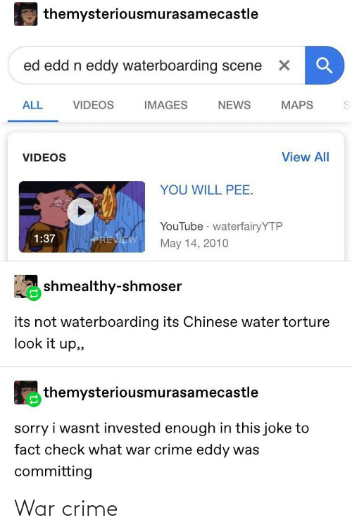 Ed, Edd n Eddy: themysteriousmurasamecastle  ed edd n eddy waterboarding scene  VIDEOS  IMAGES  NEWS  MAPS  ALL  View All  VIDEOS  YOU WILL PEE.  YouTube waterfairyYTP  1:37  PREVIEW  May 14, 2010  shmealthy-shmoser  its not waterboarding its Chinese water torture  look it up,,  themysteriousmurasamecastle  sorry i wasnt invested enough in this joke to  fact check what war crime eddy was  committing War crime
