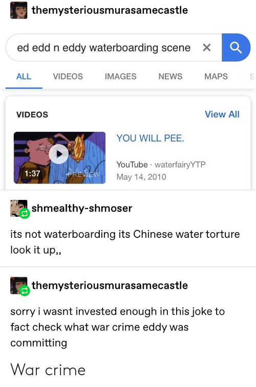 Ed, Edd n Eddy: themysteriousmurasamecastle  ed edd n eddy waterboarding scene  X  IMAGES  MAPS  ALL  VIDEOS  NEWS  View All  VIDEOS  YOU WILL PEE  YouTube waterfairyYTP  1:37  PREVEW  May 14, 2010  shmealthy-shmoser  its not waterboarding its Chinese water torture  look it up,,  themysteriousmurasamecastle  sorry i wasnt invested enough in this joke to  fact check what war crime eddy was  committing War crime