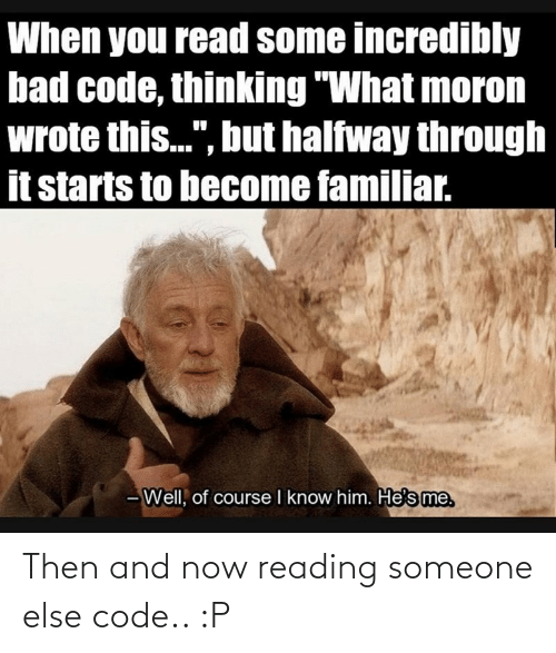 then: Then and now reading someone else code.. :P