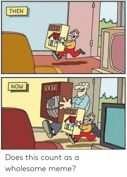 Wholesome: THEN  CEGO  LEGO  NOW  CEGO Does this count as a wholesome meme?