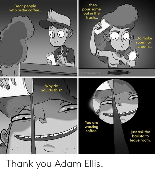 Pour Some: ...then  Dear people  who order coffee...  pour some  out in the  trash...  ...to make  room for  cream...  @adamtots  Why do  you do this?  You are  wasting  coffee.  Just ask the  barista to  leave room. Thank you Adam Ellis.
