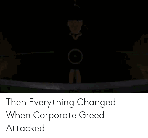 corporate: Then Everything Changed When Corporate Greed Attacked