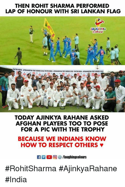 Afghan: THEN ROHIT SHARMA PERFORMED  LAP OF HONOUR WITH SRI LANKAN FLAG  AUGHING  AFGHANİSTAN TEST SERIES 201S PmTM1OUA, AFGHANISTAN TEST SERES 20SS PAITMNXA, AFGHANISTAN TEST SERES 201  TODAY AJINKYA RAHANE ASKED  AFGHAN PLAYERS TOO TO POSE  FOR A PIC WITH THE TROPHY  BECAUSE WE INDIANS KNOW  HOW TO RESPECT OTHERS φ  laughingcolours #RohitSharma #AjinkyaRahane  #India