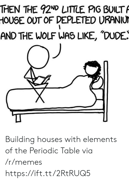 periodic table: THEN THE 92ND LITTLE PIG BUILT  HOUSE OUT OF DEPLETED URANIU  AND THE WOLF WAS LIKE, 'DUDE! Building houses with elements of the Periodic Table via /r/memes https://ift.tt/2RtRUQ5