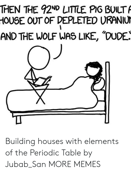 periodic table: THEN THE 92ND LITTLE PIG BUILT  HOUSE OUT OF DEPLETED URANIU  AND THE WOLF WAS LIKE, 'DUDE! Building houses with elements of the Periodic Table by Jubab_San MORE MEMES
