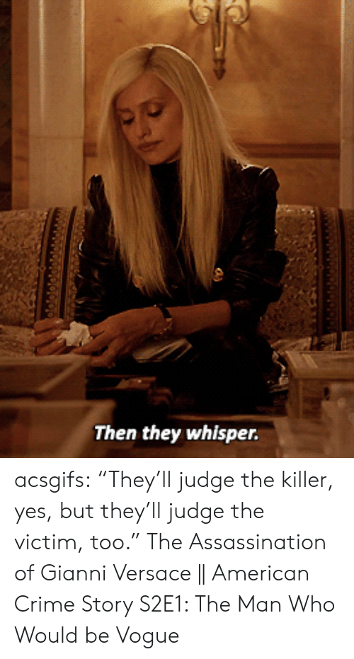 "the killer: Then they whisper. acsgifs: ""They'll judge the killer, yes, but they'll judge the victim, too."" The Assassination of Gianni Versace 