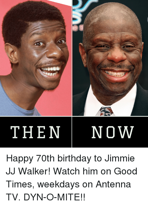 Jimmie: THENNOW Happy 70th birthday to Jimmie JJ Walker! Watch him on Good Times, weekdays on Antenna TV. DYN-O-MITE!!